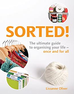 Sorted!: The Ultimate Guide to Organising Your Life - Once and for All by [Lissanne Oliver]