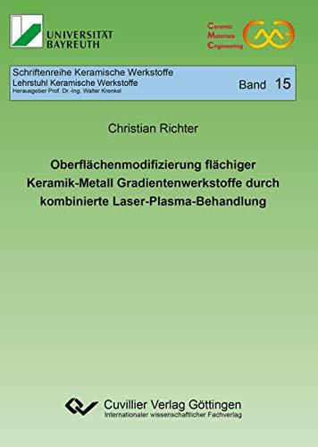 Oberflächenmodifizierung flächiger Keramik-Metall Gradientenwerkstoffe durch kombinierte Laser-Plasma-Behandlung (Schriftenreihe Keramische Werkstoffe)