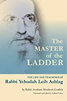 The Master of the Ladder: The Life and Teachings of Rabbi Yehudah Leib Ashlag