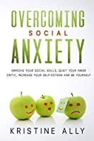 Overcoming Social Anxiety: Improve Your Social Skills, Quiet Your Inner Critic, Increase Your Self-Esteem and Be Yourself.
