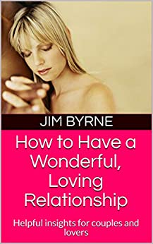 How to Have a Wonderful, Loving Relationship: Helpful insights for couples and lovers by [Jim Byrne, Renata Taylor-Byrne]