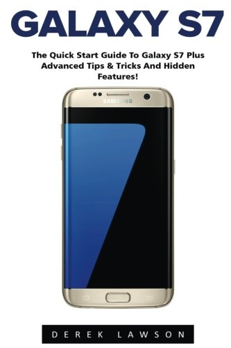 Galaxy S7: The Quick Start Guide to Galaxy S7 Plus Advanced Tips & Tricks And Hidden Features! (S7 Edge,…