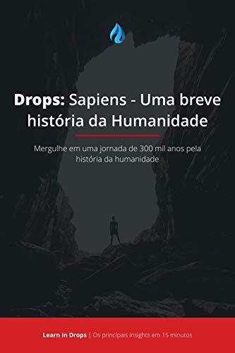 Drops: Sapiens - Uma Breve História da Humanidade: Mergulhe em uma jornada de 300 mil anos pela história da humanidade em menos de 15 minutos