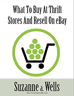 Amazon Com What To Buy At Thrift Stores To Sell On Ebay Ebook Wells Suzanne Kindle Store