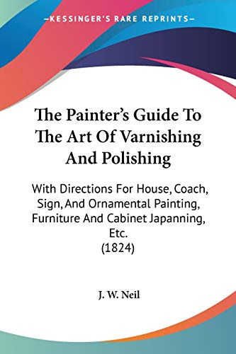The Painter's Guide To The Art Of Varnishing And Polishing: With Directions For House, Coach, Sign, And Ornamental Painting, Furniture And Cabinet Japanning, Etc. (1824)