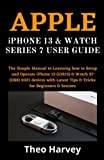 APPLE iPHONE 13 & WATCH SERIES 7 USER GUIDE: The Simple Manual to Learning how to Setup and Operate iPhone 13 (iOS15) & Watch S7 (OS8) 2021 devices with Latest Tips & Tricks for Beginners & Seniors