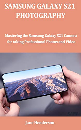 SAMSUNG GALAXY S21 PHOTOGRAPHY: Mastering the Samsung Galaxy S21 Camera for Professional Photos and Videos