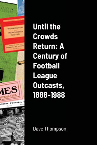 Until the Crowds Return: A Century of Football League Outcasts, 1888-1988