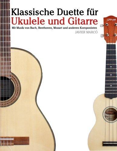 Klassische Duette für Ukulele und Gitarre: Ukulele für Anfänger. Mit Musik von Bach, Beethoven, Mozart und anderen Komponisten (In Noten und Tabulatur) by Javier Marcó (2012-10-04)