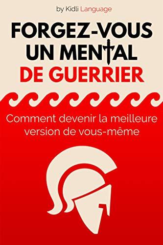 Livre (développement personnel): Forgez-vous un Mental de Guerrier: Comment devenir la meilleure version de vous-même (Guide de réussite et préparation mentale)