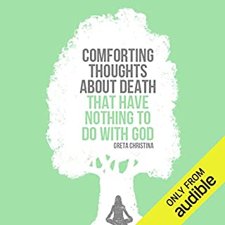 Comforting Thoughts about Death That Have Nothing to Do with God                   By:                                                                                                                                 Greta Christina                               Narrated by:                                                                                                                                 Greta Christina                      Length: 2 hrs and 6 mins     143 ratings     Overall 4.4