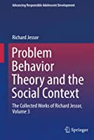 Problem Behavior Theory and the Social Context: The Collected Works of Richard Jessor, Volume 3 (Advancing Responsible Adolescent Development)