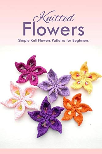 Knitted Flowers: Simple Knit Flowers Patterns for Beginners: How to Knit Flowers