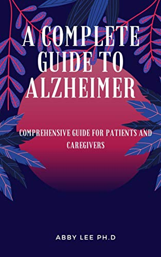 A COMPLETE GUIDE TO ALZHEIMER DISEASE: Comprehensive guide for patients and caregivers (English Edition)