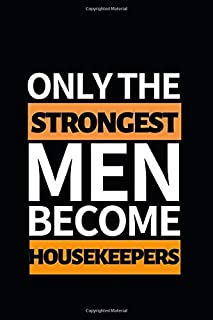 Only The Strongest Men Become Housekeepers: Notebook Journal For Housekeepers