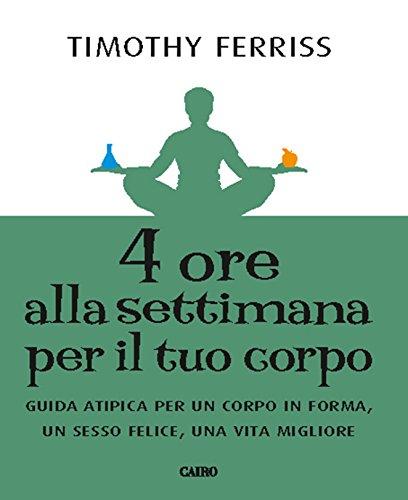 4 ore alla settimana per il tuo corpo: Guida atipica per un corpo in forma, unn sesso felice, una vita migliore (I libri di Tim Ferriss Vol. 2)