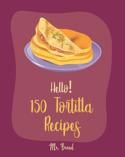 Hello! 150 Tortilla Recipes: Best Tortilla Cookbook Ever For Beginners [Mexican Vegetarian Cookbook, Mexican Sauces Cookbook, Taco Soup Recipe, Tortilla Soup Recipe, Mexican Salsa Recipes] [Book 1]
