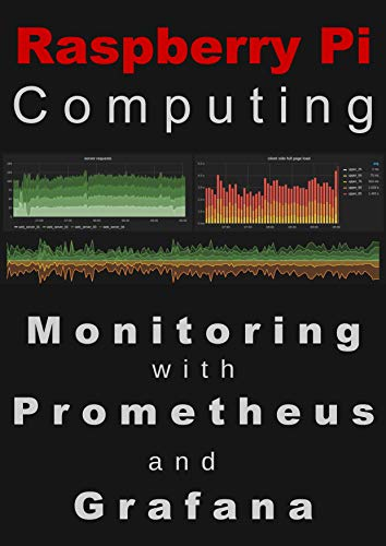 Raspberry Pi Computing: Monitoring with Prometheus and Grafana: Measure, record, visualize and understand your systems (English Edition)