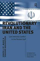 Revolutionary Iran and the United States: Low-intensity Conflict in the Persian Gulf (US Foreign Policy and Conflict in the Islamic World)