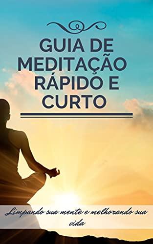 Guia rápido e curto de MEDITAÇÃO: Limpando sua mente e melhorando sua vida