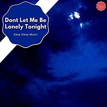 Dont Let Me Be Lonely Tonight - Deep Sleep Music