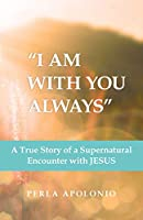 I Am With You Always: A True Story of a Supernatural Encounter With Jesus
