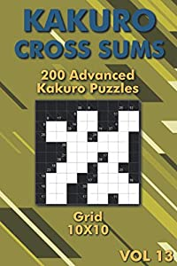 Kakuro Puzzles for Adults: Hard Kakuro Cross Sums Puzzle Book for Advanced & Professionals 10x10 Grid (Kakuro On The Go)