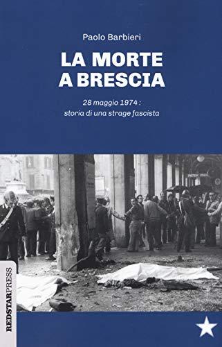 La morte a Brescia. 28 maggio 1974: storia di una strage fascista