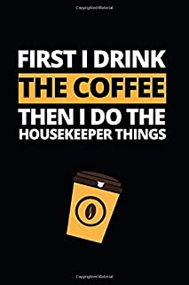 First I Drink The Coffee Then I Do The Housekeeper Things: Notebook Journal For Housekeepers