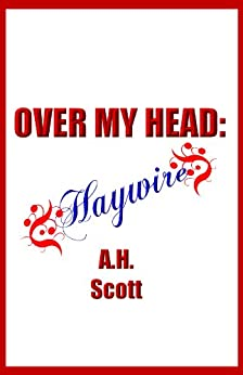 Over My Head: Haywire by [A.H. Scott]
