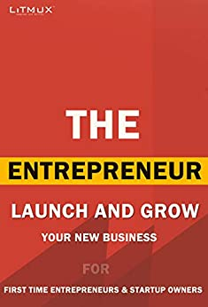 The Entrepreneur: Launch And Grow Your New Business. For First Time Entrepreneurs And Startup Owners.