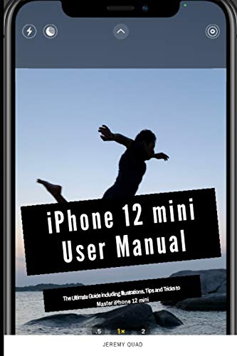 iPhone 12 mini User Manual: The Ultimate Guide including Illustrations, Tips and Tricks to Master iP