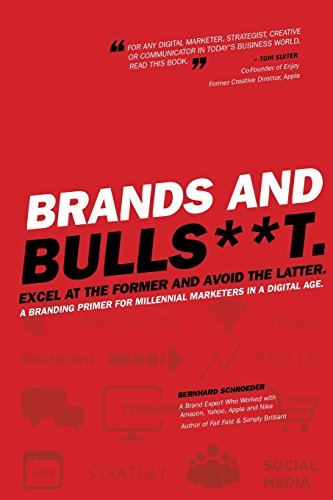 Brands and BullS**t: Excel at the Former and Avoid the Latter. A Branding Primer for Millennial Marketers in a Digital Age.