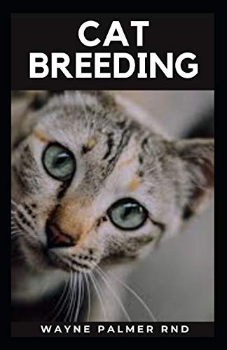 CAT BREEDING: Guide To Create Awareness On Cat's Breeds, Care And Whelping To Make You Grow Your Cats Successfully