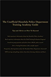 The Unofficial Honolulu Police Department Training Academy Guide: Tips and Advice on How To Succeed