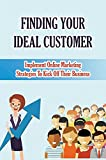 Finding Your Ideal Customer: Implement Online Marketing Strategies To Kick Off Their Business: Determining Your Ideal Customer (English Edition)