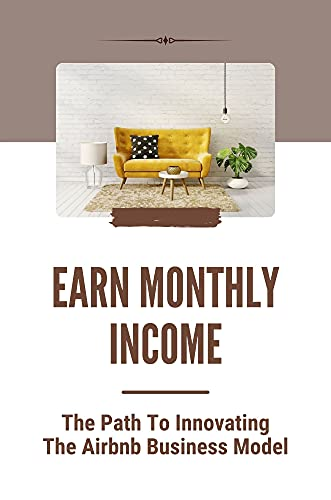 Earn Monthly Income: The Path To Innovating The Airbnb Business Model: Airbnb Hosting (English Edition)