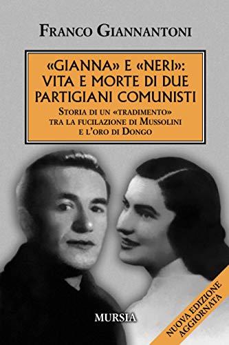 «Gianna» e «Neri»: vita e morte di due partigiani comunisti: Storia di un «tradimento» tra la fucilazione di Mussolini e l'oro di Dongo (Nuova edizione aggiornata)