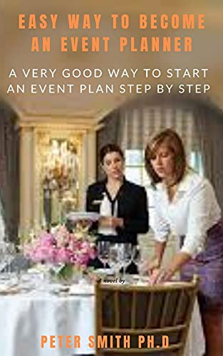 Easy Way To Become An Event Planner: A Very Good Way To Start An Event Plan Step By Step (English Edition)