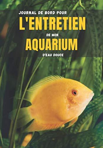 Journal de bord pour l'entretien de mon aquarium d'eau douce: Carnet d'entretien aquarium à remplir | Poissons et Aquariums | Aquariophilie | 100 ... 25 cm | Contient des fiches faciles à remplir