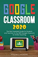 Google Classroom 2020: he Most Updated Guide for Students and Teachers to the NEW Google Classroom for Online Teaching
