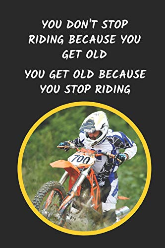You Don\'t Stop Riding Because You Get Old. You Get Old Because You Stop Riding: Motocross Novelty Lined Notebook / Journal To Write In