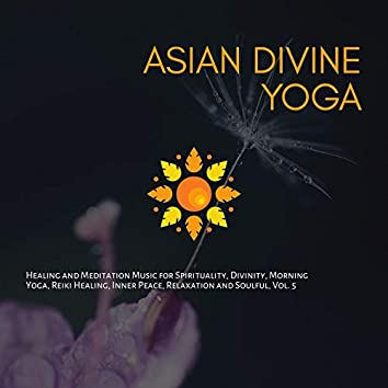 Asian Divine Yoga - Healing And Meditation Music For Spirituality, Divinity, Morning Yoga, Reiki Healing, Inner Peace, Relaxation And Soulful, Vol. 5
