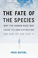 The Fate of the Species: Why the Human Race May Cause Its Own Extinction and How We Can Stop It