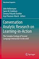 Conversation Analytic Research on Learning-in-Action: The Complex Ecology of Second Language Interaction 'in the wild' (Educational Linguistics, 38)