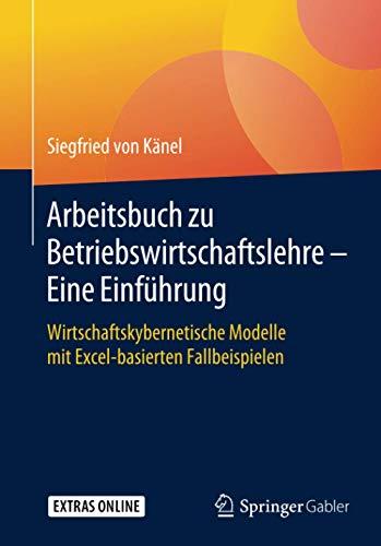 Arbeitsbuch zu Betriebswirtschaftslehre – Eine Einführung: Wirtschaftskybernetische Modelle mit Excel-basierten Fallbeispielen