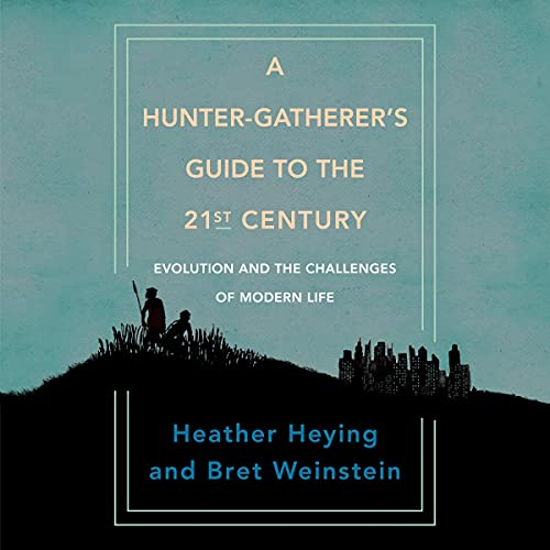 A Hunter-Gatherer's Guide to the 21st Century Audiobook By Heather Heying, Bret Weinstein cover art