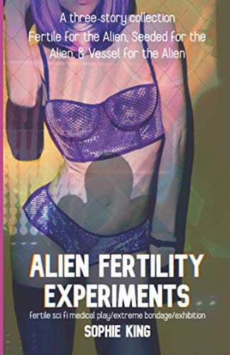 Alien Fertility Experiments: A Three Story Collection: fertile sci fi medical play/extreme bondage/exhibition