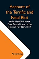 Account Of The Terrific And Fatal Riot At The New-York Astor Place Opera House On The Night Of May 10Th, 1849; With The Quarrels Of Forrest And Macready Including All The Causes Which Led To That Awful Tragedy Wherein An Infuriated Mob Was Quelled By The P