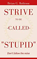Strive To Be Called Stupid